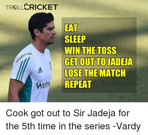 Memes, Cricket, and 🤖: CRICKET  TROLL  EAT  SLEEP  WIN THE TOSS  GET OUT TO JADEJA  LOSE THE MATCH  REPEAT Cook got out to Sir Jadeja for the 5th time in the series   -Vardy