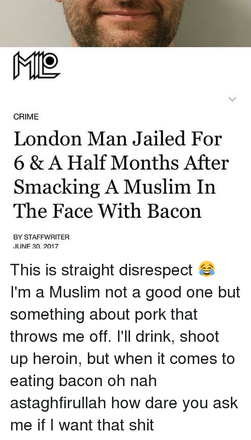 Crime, Heroin, and Memes: CRIME  London Man Jailed For  6 & A Half Months After  Smacking A Muslim In  The Face With Bacon  BY STAFFWRITER  JUNF 30. 2017 This is straight disrespect 😂 I'm a Muslim not a good one but something about pork that throws me off. I'll drink, shoot up heroin, but when it comes to eating bacon oh nah astaghfirullah how dare you ask me if I want that shit