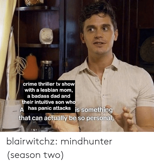 A Badass: crime thriller tv show  with a lesbian mom,  a badass dad and  their intuitive son who  Ahas panic attacks is something  that can actually be so personal blairwitchz: mindhunter (season two)