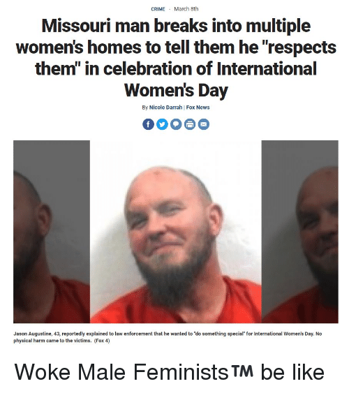 """womens day: CRIMEMarch 8th  Missouri man breaks into multiple  women's homes to tell them he """"respects  them"""" in celebration of International  Women's Day  By Nicole Darrah 