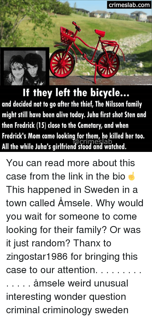 Alive, Family, and Memes: crimeslab.com  If they left the bicycle...  and decided not to go after the thief, The Nilsson family  might still have been alive today. Juha first shot Sten and  then Fredrick (15) close to the Cemetary, and when  Fredrick's Mom came looking for them, he killed her too.  All the while Juha's girlfriend' stood and watched You can read more about this case from the link in the bio☝This happened in Sweden in a town called Åmsele. Why would you wait for someone to come looking for their family? Or was it just random? Thanx to zingostar1986 for bringing this case to our attention. . . . . . . . . . . . . . åmsele weird unusual interesting wonder question criminal criminology sweden