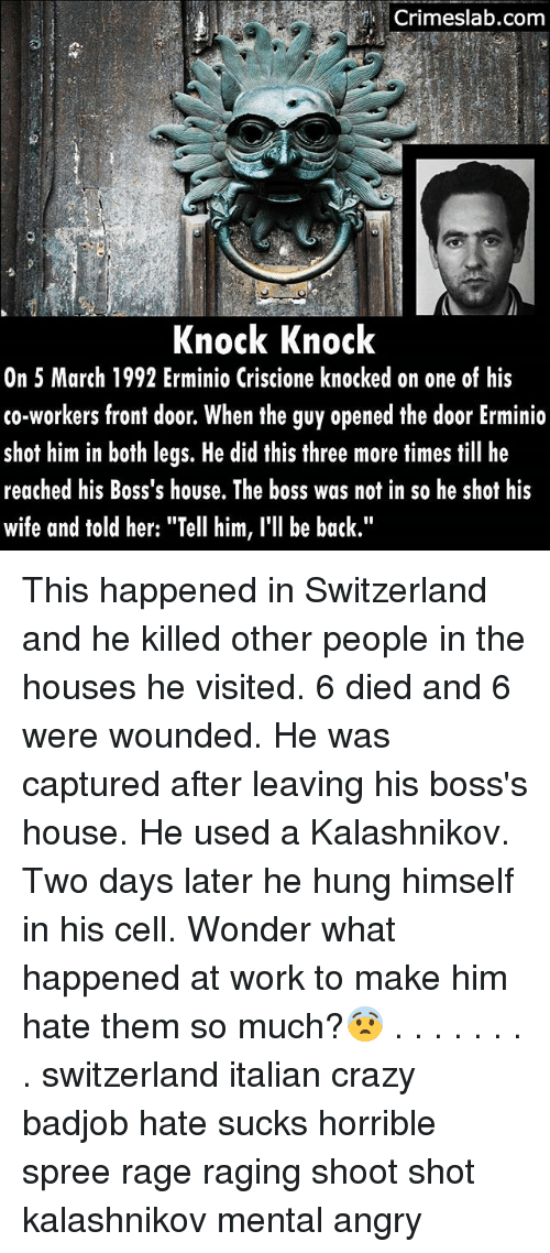 """Crazy, Memes, and Work: Crimeslab.com  Knock Knock  On 5 March 1992 Erminio Criscione knocked on one of his  co-workers front door. When the guy opened the door Erminio  shot him in both legs. He did this three more times till he  reached his Boss's house. The boss was not in so he shot his  wife and told her: """"Tell him, l'll be back."""" This happened in Switzerland and he killed other people in the houses he visited. 6 died and 6 were wounded. He was captured after leaving his boss's house. He used a Kalashnikov. Two days later he hung himself in his cell. Wonder what happened at work to make him hate them so much?😨 . . . . . . . . switzerland italian crazy badjob hate sucks horrible spree rage raging shoot shot kalashnikov mental angry"""