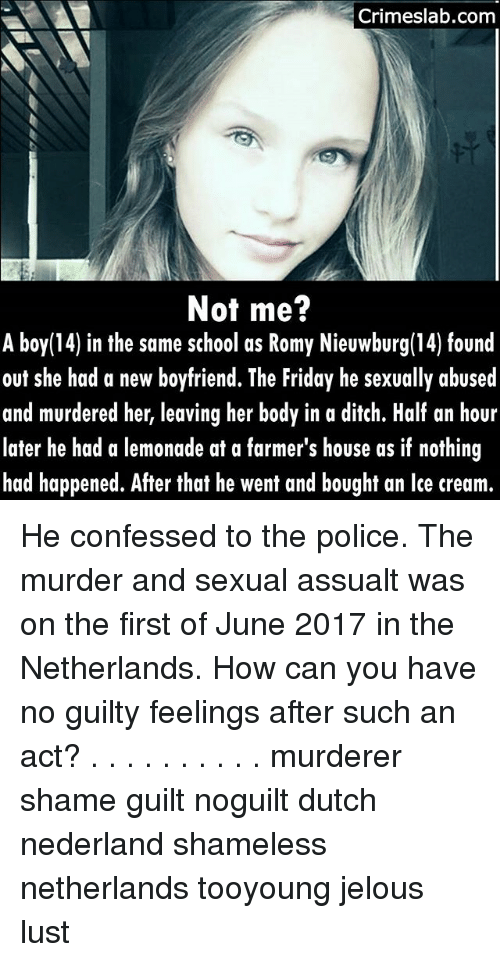 Lustly: Crimeslab.com  Not me?  A boy(14) in the same school as Romy Nieuwburg(14) found  out she had a new boyfriend. The Friday he sexually abused  and murdered her, leaving her body in a ditch. Half an hour  later he had a lemonade at a farmer's house as if nothing  had happened. After that he went and bought an lce cream.  14) in the same school as Romy Nieuwburg(14) found He confessed to the police. The murder and sexual assualt was on the first of June 2017 in the Netherlands. How can you have no guilty feelings after such an act? . . . . . . . . . . murderer shame guilt noguilt dutch nederland shameless netherlands tooyoung jelous lust