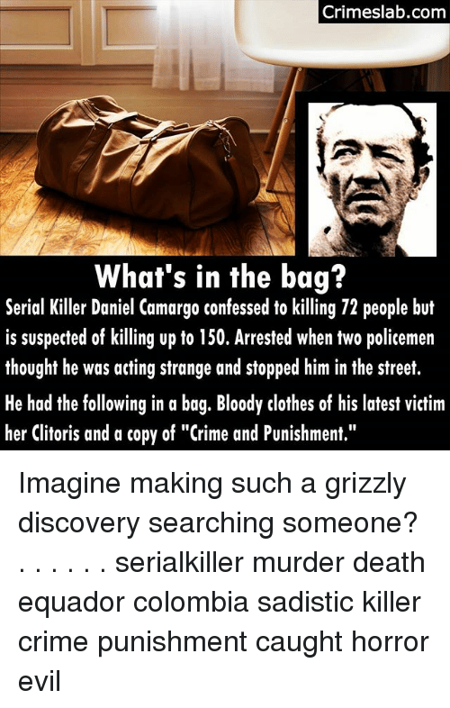 """crime and punishment: Crimeslab.com  What's in the bag?  er Daniel Camargo confessed o kl  Serial Killer Daniel Camargo confessed to killing 72 people but  is suspected of killing up to 150. Arrested when two policemen  thought he was acting strange and stopped him in the street.  He had the following in a bag. Bloody clothes of his latest victim  her Clitoris and a copy of """"Crime and Punishment."""" Imagine making such a grizzly discovery searching someone? . . . . . . serialkiller murder death equador colombia sadistic killer crime punishment caught horror evil"""