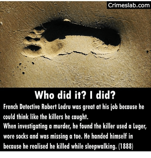 the killers: Crimeslab.com  Who did it? I did?  French Detective Robert ledru was great at his job because he  could think like the killers he caught.  When investigating a murder, he found the killer used a luger,  wore sotks and was missing a toe. He handed himself in  because he realised he killed while sleepwalking. (1888)