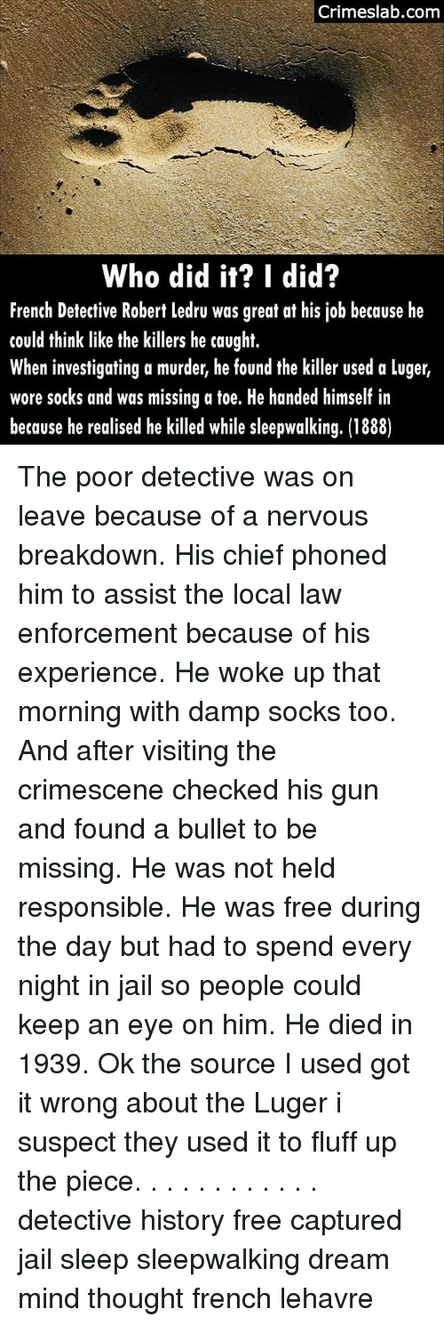 the killers: Crimeslab.conm  Who did it? I did?  French Detective Robert ledru was great at his job because he  could think like the killers he caught.  When investigating a murder, he found the killer used a luger,  wore socks and was missing a toe. He handed himself in  because he realised he killed while sleepwalking. (1888) The poor detective was on leave because of a nervous breakdown. His chief phoned him to assist the local law enforcement because of his experience. He woke up that morning with damp socks too. And after visiting the crimescene checked his gun and found a bullet to be missing. He was not held responsible. He was free during the day but had to spend every night in jail so people could keep an eye on him. He died in 1939. Ok the source I used got it wrong about the Luger i suspect they used it to fluff up the piece. . . . . . . . . . . . detective history free captured jail sleep sleepwalking dream mind thought french lehavre