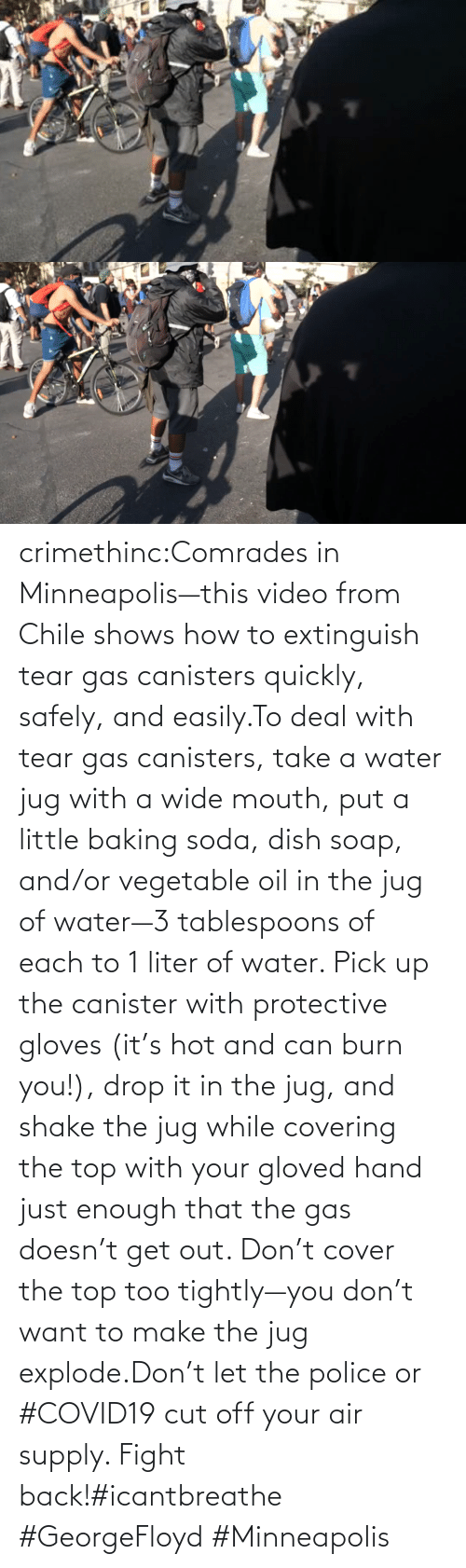Water: crimethinc:Comrades in Minneapolis—this video from Chile shows how to extinguish tear gas canisters quickly, safely, and easily.To deal with tear gas canisters, take a water jug with a wide mouth, put a little baking soda, dish soap, and/or vegetable oil in the jug of water—3 tablespoons of each to 1 liter of water. Pick up the canister with protective gloves (it's hot and can burn you!), drop it in the jug, and shake the jug while covering the top with your gloved hand just enough that the gas doesn't get out. Don't cover the top too tightly—you don't want to make the jug explode.Don't let the police or #COVID19 cut off your air supply. Fight back!#icantbreathe #GeorgeFloyd #Minneapolis