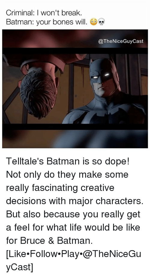 Batman, Be Like, and Bones: Criminal: I won't break.  Batman: your bones will.  @TheNiceGuyCast Telltale's Batman is so dope! Not only do they make some really fascinating creative decisions with major characters. But also because you really get a feel for what life would be like for Bruce & Batman. [Like•Follow•Play•@TheNiceGuyCast]