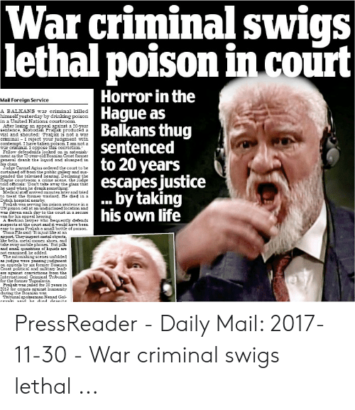 Taken Poison: 'criminal swigs  War  lethal poison in court  Horror in the  Hague as  Balkans thug  sentenced  to 20 years  escapes justice  .by taking  his own life  Mail Foreign Service  A BALKANS war criminal killed  himself yesterday by drinlking  in a United Nations courtroom.  After losing an appeal against a 20-year  sentence, Slobodan Frajal producéd a  vial and shouted: Praljak is not a war  criminal I reject your judgment with  contempt. Ihave taken poison. I am not a  war criminal. I oppose this conviction  Fellow defendants looked on in astonish-  ment as the 72-gear-old Bosnian Croat forme  general drank the liquid and slumped in  his chait  Judge Carmel Agius ordered the court to be  curtained off Erom the public gallery and sus-  pended the televised hearing. Declaring the  Hague courtroom a crime scene, the judge  told officials: Don't take away the glass that  he used when he drank something.  Medical staff arived minutes later and tried  to treat the former warlord, He died in a  Dutch hospital nearby  Fraljak was serving his prison sentence in a  UN prison cell at an undisclosed location and  was driven each day to the court in  van for his appeal hearing  oison  secure  Serbian lawer who frequently defends  A  suspects at the court said it would have been  asy to pass Praljak a small bottle of poison.  Toma Fla said: It isjust he at an.  airport. They inspect metal objects,  he belts, metal money, shoes, and  take away mobale phones But pills  and small quantities of hquids are  not examined, he added.  The astonishing scenes unfolded  as judges were passing judgment  on appeals by si former Bosnian.  Croat political and military lead  ers against convictions from the  International Criminal Tribunal  for the former Tugoslavia.  Frajak was jailed for 20 years in  2013 for crimes against humarity  during the Bosnian wa.  Tribunal spokesman Nenad Gol  cevshi  he died desni  saic PressReader - Daily Mail: 2017-11-30 - War criminal swigs lethal ...