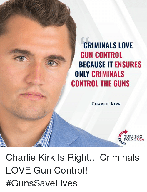 Love Gun: CRIMINALS LOVE  GUN CONTROL  BECAUSE IT ENSURES  ONLY CRIMINALS  CONTROL THE GUNS  CHARLIE KIRK  TURNING  POINT USA Charlie Kirk Is Right... Criminals LOVE Gun Control! #GunsSaveLives