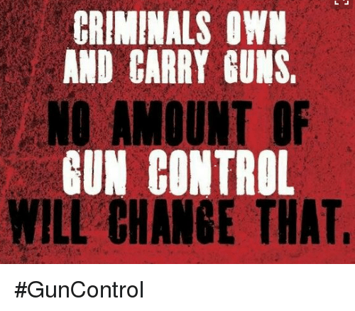 memes: CRIMINALS OWN  AND CARRY GUNS.  NO AMOUNT OF  BUN CONTROL  WILL CHANGE THAT #GunControl