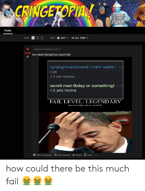 Herd U: CRINGEFOPIA  herd  u lieH  MUDKIEZ  Posts  VIEW  SORT  ТOP  OF ALL TIME  posted by u/memeharvester11  44.9k too much fail just too much fail  sprangrzbar bzward Ham Mafia| 40  суa  <3 no homo  ravioli man (bday or something) 4:09  <3 yes homo  FAIL LEVEL: LEGENDARY  loaTuch full, juat too ruph ail  Fake posters.com  Give Award  Share  881 Comments  Save how could there be this much fail 🤮🤮🤮