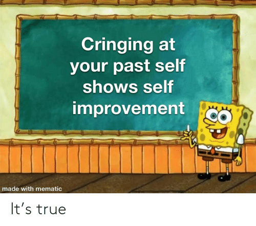 Mematic: Cringing at  your past self  shows self  improvement  made with mematic It's true