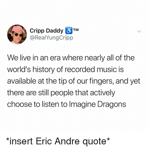 Eric Andre: Cripp Daddy TM  @RealYungCripp  We live in an era where nearly all of the  world's history of recorded music is  available at the tip of our fingers, and yet  there are still people that actively  choose to listen to Imagine Dragons *insert Eric Andre quote*