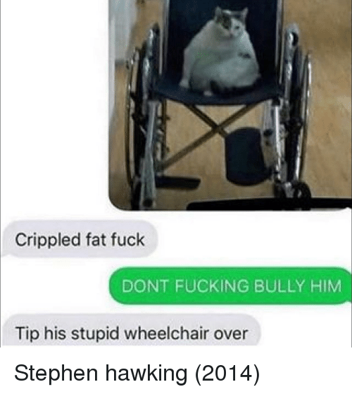 crippled: Crippled fat fuck  DONT FUCKING BULLY HIM  Tip his stupid wheelchair over Stephen hawking (2014)