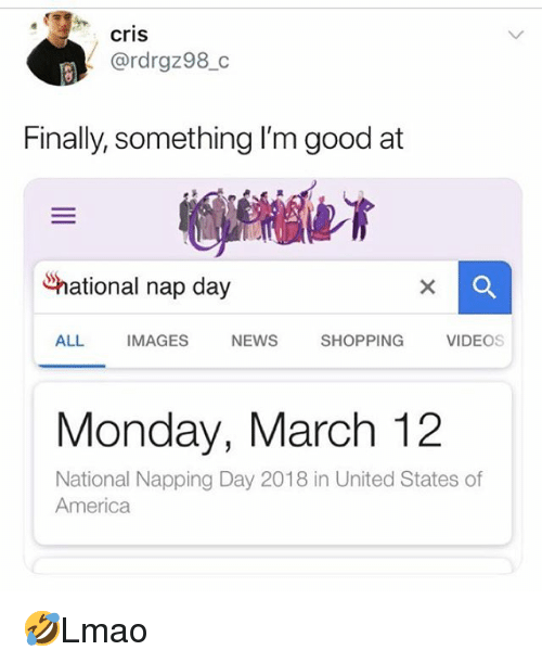 America, Memes, and News: cris  @rdrgz98_c  Finally, something I'm good at  Snational nap day  ALL  IMAGES  NEWS  SHOPPING  VIDEOs  Monday, March 12  National Napping Day 2018 in United States of  America 🤣Lmao
