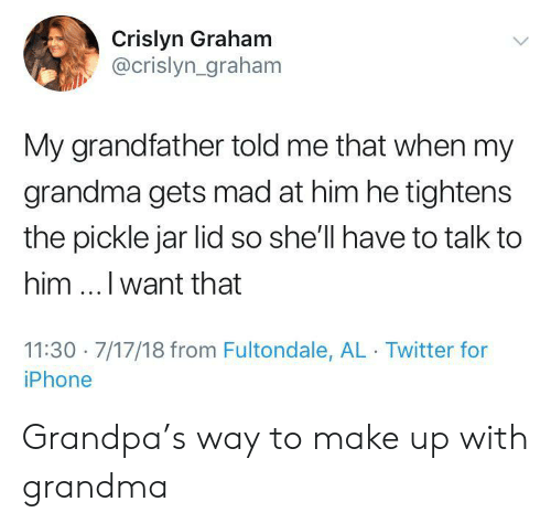 Graham: Crislyn Graham  @crislyn_graham  My grandfather told me that when my  grandma gets mad at him he tightens  the pickle jar lid so she'll have to talk to  him.. I want that  11:30 7/17/18 from Fultondale, AL Twitter for  iPhone Grandpa's way to make up with grandma
