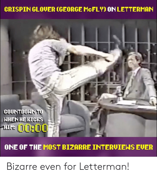 crispin glover: CRISPIN GLOVER (GEORGE McFLY) ON LETTERMAN  COUNTDOKIN TO  WHEN HE KICKS  ONE OF THE MOST BIZARRE INTERVIEWS EVER Bizarre even for Letterman!