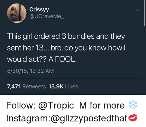 Instagram, Girl, and How: Crissyy  @UCraveMe_  This girl ordered 3 bundles and they  sent her 13.. bro, do you know how  would act?? A FOOL.  8/30/18, 12:32 AM  7,471 Retweets 13.9K Likes Follow: @Tropic_M for more ❄️ Instagram:@glizzypostedthat💋