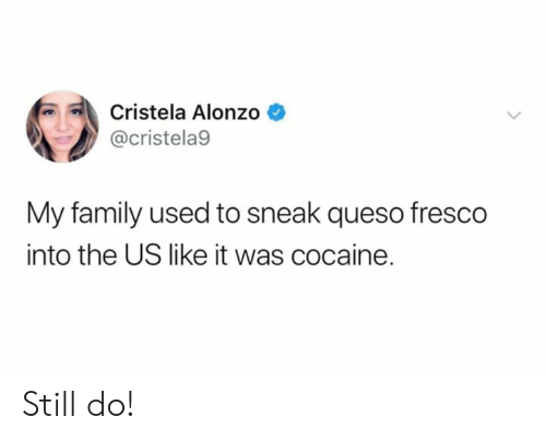 Queso: Cristela Alonzo  @cristela9  My family used to sneak queso fresco  into the US like it was cocaine. Still do!