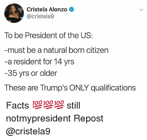 Residente: Cristela Alonzo  @cristela9  To be President of the US:  must be a natural born citizen  -a resident for 14 yrs  35 yrs or older  These are Trump's ONLY qualifications Facts 💯💯💯 still notmypresident Repost @cristela9