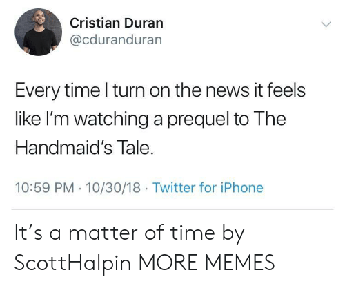 prequel: Cristian Duran  @cduranduran  Every time l turn on the news it feels  like I'm watching a prequel to The  Handmaid's Tale  10:59 PM 10/30/18 Twitter for iPhone It's a matter of time by ScottHalpin MORE MEMES