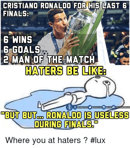Cristiano Ronaldo, Memes, and Match: CRISTIANO RONALDO FOR HIS LAST 6  FINALS:  6 WINS  G GOALS  MAN OF THE MATCH  2 HATERS BE LIKEa  GRealMadrid DNA  BUT RONALDO CS  USELESS  DURING FINALS Where you at haters ? #lux