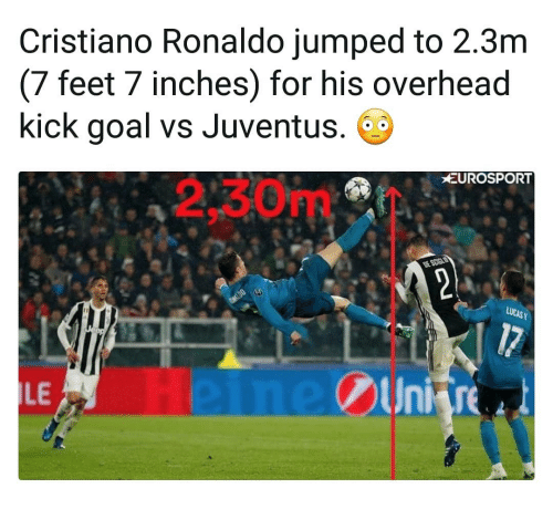 7 Inches: Cristiano Ronaldo jumped to 2.3m  (7 feet 7 inches) for his overhead  kick goal vs Juventus.  2.30m/  EUROSPORT  LE