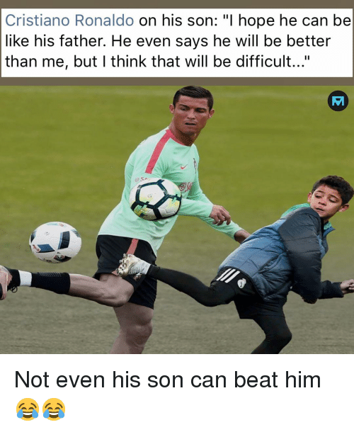 """Be Like, Cristiano Ronaldo, and Memes: Cristiano Ronaldo on his son: """"I hope he can be  like his father. He even says he will be better  than me, but I think that will be difficult...""""  o SA Not even his son can beat him 😂😂"""