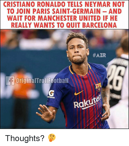 Barcelona, Cristiano Ronaldo, and Memes: CRISTIANO RONALDO TELLS NEYMAR NOT  TO JOIN PARIS SAINT-GERMAIN AND  WAIT FOR MANCHESTER UNITED IF HE  REALLY WANTS TO QUIT BARCELONA  #AZR  OriginalTrollfootball  TORADE  Rakutel Thoughts? 🤔