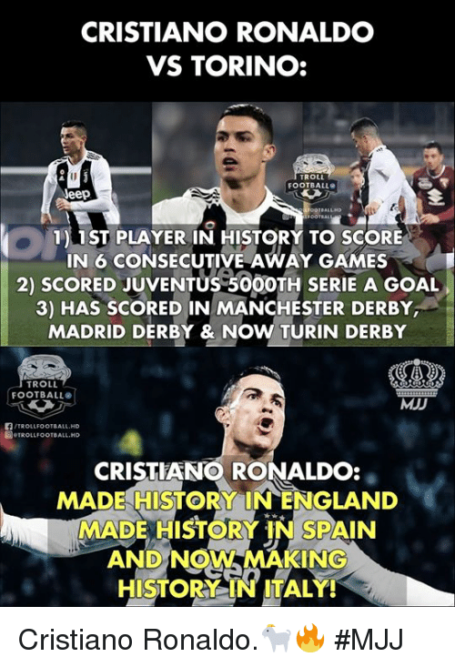 Making History: CRISTIANO RONALDO  VS TORINO:  ROLL  FOOTBALL  eep  1) 1ST PLAYER IN HISTORY TO SCORE  IN 6 CONSECUTIVE AWAY GAMES  2) SCORED JUVENTUS 50OOTH SERIE A GOAL  3) HAS SCORED IN MANCHESTER DERBY  MADRID DERBY & NOW TURIN DERBY  TROLL  FOOTBALL  MJD  /TROLLFOOTBALL.HD  圖.TROLLFOOTBALL.HD  CRISTIANO RONALDO:  MADE HISTORY INENGLAND  MADE HISTORY IN SPAIN  AND NOW MAKING  HISTORY IN ITALY! Cristiano Ronaldo.🐐🔥  #MJJ