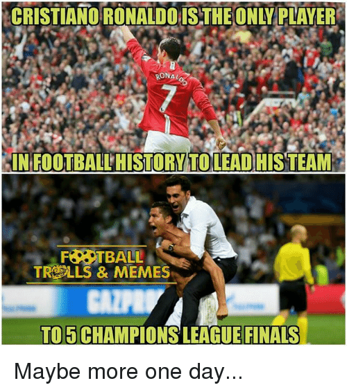 player: CRISTIANO RONALDOISTHEONLY PLAYER  RONAL  dINFOOTBALLHISTORY TO LEADHIS TEAM  FASTBALL  TROLLS & MEMES  TO E CHAMPION LEAGUE FINALS Maybe more one day...