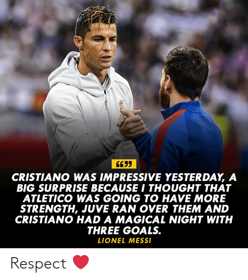 juve: CRISTIANO WAS IMPRESSIVE YESTERDAY, A  BIG SURPRISE BECAUSE I THOUGHT THAT  ATLETICO WAS GOING TO HAVE MORE  STRENGTH, JUVE RAN OVER THEM AND  CRISTIANO HAD A MAGICAL NIGHT WITH  THREE GOALS.  LIONEL MESS Respect ❤️