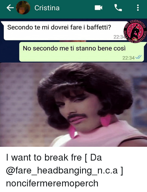 Headbanging: Cristina  HEADB  Secondo te mi dovrei fare i baffetti?  22:3  AB  No secondo me ti stanno bene cosi  22:34 I want to break fre [ Da @fare_headbanging_n.c.a ] noncifermeremoperch