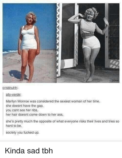 Tbh, The Gap, and Ally: cristinuhh:  ally-verde:  Marilyn Monroe was considered the sexiest woman of her time  she doesnt have the gap,  you cant see her ribs  her hair doesnt come down to her ass.  she's pretty much the opposite of what everyone risks their lives and tries so  hard to be.  society you fucked up. Kinda sad tbh