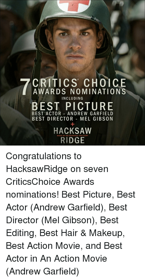 Memes, The Incredibles, and True Story: CRITICS CHOICE  AWARDS NOMINATIONS  INCLUDING  BEST PICTURE  BEST ACTOR ANDREW GARFIELD  BEST DIRECTOR  MEL GIBSON  HACKSAW  BASED ON THE INCREDIBLE TRUE STORY  RIDGE Congratulations to HacksawRidge on seven CriticsChoice Awards nominations! Best Picture, Best Actor (Andrew Garfield), Best Director (Mel Gibson), Best Editing, Best Hair & Makeup, Best Action Movie, and Best Actor in An Action Movie (Andrew Garfield)