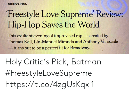 lin: CRITIC'S PICK  Freestyle Love Supreme' Review:  Hip-Hop Saves the World  This exultant evening of improvised rap  Thomas Kail, Lin-Manuel Miranda and Anthony Veneziale  turns out to be a perfect fit for Broadway.  created by Holy Critic's Pick, Batman #FreestyleLoveSupreme https://t.co/4zgUsKqxI1