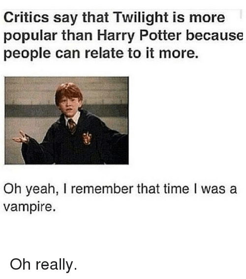 Harry Potter, Twilight, and Vampires: Critics say that Twilight is more  popular than Harry Potter because  people can relate to it more.  Oh yeah, I remember that time l was a  vampire. Oh really.