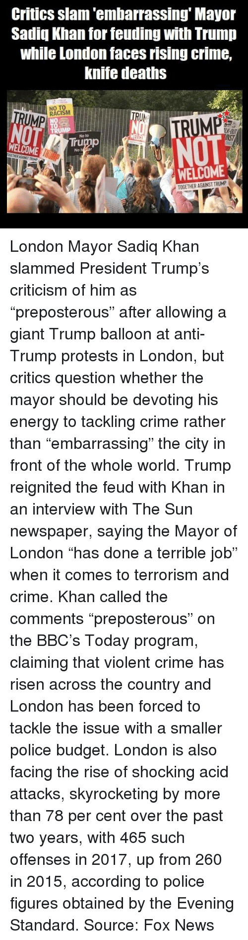 """Crime, Energy, and Memes: Critics slam'embarrassing' Mayor  Sadiq Khan for feuding with Trump  while London faces rising crime,  knife deaths  NO TO  RACISM  UK-OU  No to  NOT  WELCOME  Trump  No t  WELCOME  TOGETHER AGAINST TRUMP London Mayor Sadiq Khan slammed President Trump's criticism of him as """"preposterous"""" after allowing a giant Trump balloon at anti-Trump protests in London, but critics question whether the mayor should be devoting his energy to tackling crime rather than """"embarrassing"""" the city in front of the whole world.  Trump reignited the feud with Khan in an interview with The Sun newspaper, saying the Mayor of London """"has done a terrible job"""" when it comes to terrorism and crime.   Khan called the comments """"preposterous"""" on the BBC's Today program, claiming that violent crime has risen across the country and London has been forced to tackle the issue with a smaller police budget.  London is also facing the rise of shocking acid attacks, skyrocketing by more than 78 per cent over the past two years, with 465 such offenses in 2017, up from 260 in 2015, according to police figures obtained by the Evening Standard.  Source: Fox News"""