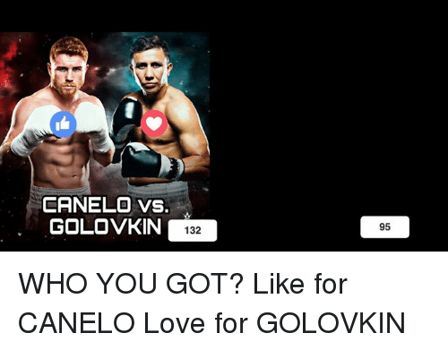 Love, Hood, and Got: CRNELO vs.  GOLOVKIN 132  95 WHO YOU GOT?  Like for CANELO Love for GOLOVKIN