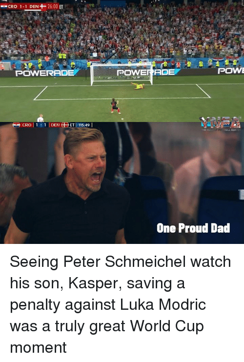 Dad, Memes, and World Cup: CRO 1-1 DEN+-26:00 ET  POWERADE  POWERADE  POWE  One Proud Dad Seeing Peter Schmeichel watch his son, Kasper, saving a penalty against Luka Modric was a truly great World Cup moment