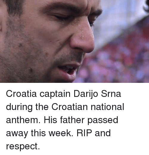 Croatian: Croatia captain Darijo Srna during the Croatian national anthem. His father passed away this week. RIP and respect.