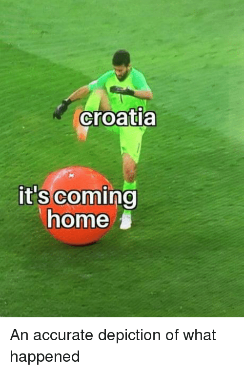 Memes, Croatia, and Home: croatia  it's coming  home An accurate depiction of what happened