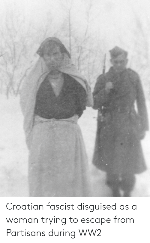 Croatian: Croatian fascist disguised as a woman trying to escape from Partisans during WW2
