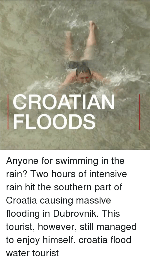 Croatian: CROATIAN  FLOODS Anyone for swimming in the rain? Two hours of intensive rain hit the southern part of Croatia causing massive flooding in Dubrovnik. This tourist, however, still managed to enjoy himself. croatia flood water tourist