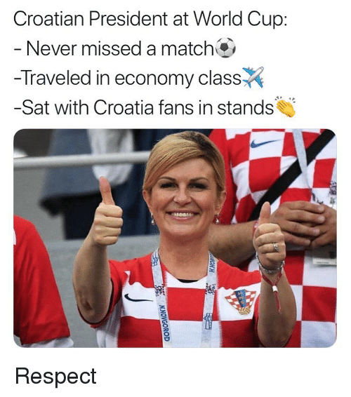 Croatian: Croatian President at World Cup:  Never missed a match  -Traveled in economy class  -Sat with Croatia fans in stands Respect