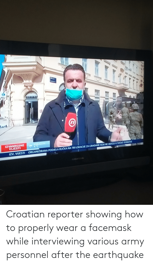 Croatian: Croatian reporter showing how to properly wear a facemask while interviewing various army personnel after the earthquake