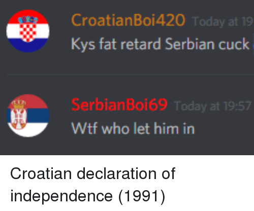 Croatian: CroatianBoi42O Today at 19  Kys fat retard Serbian cuck  SerbianBoi69 Today at 19:57  Wtf who let him in Croatian declaration of independence (1991)