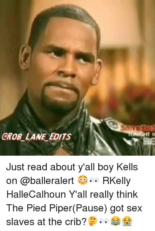 Cribbing: CROB_ LANE EDITS Just read about y'all boy Kells on @balleralert 😳👀 RKelly HalleCalhoun Y'all really think The Pied Piper(Pause) got sex slaves at the crib?🤔👀😂😭