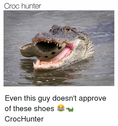 croc hunter coo the on even this guy doesnt approve 9857940 croc hunter coo the on even this guy doesn't approve of these
